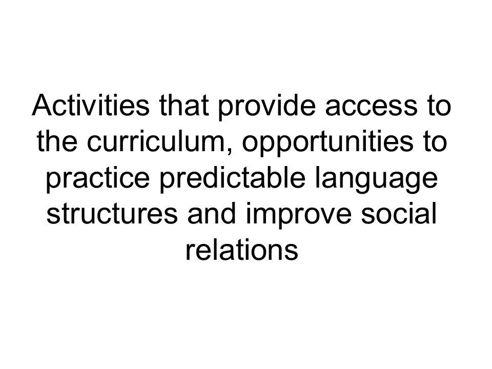 Activities that provide access to the curriculum, opportunities to practice predictable language structures and improve social relations