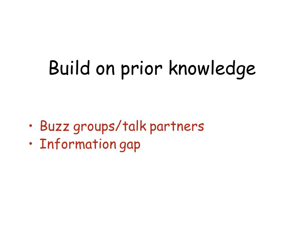 Build on prior knowledge Buzz groups/talk partners Information gap