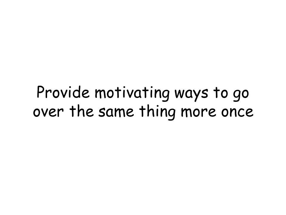 Provide motivating ways to go over the same thing more once