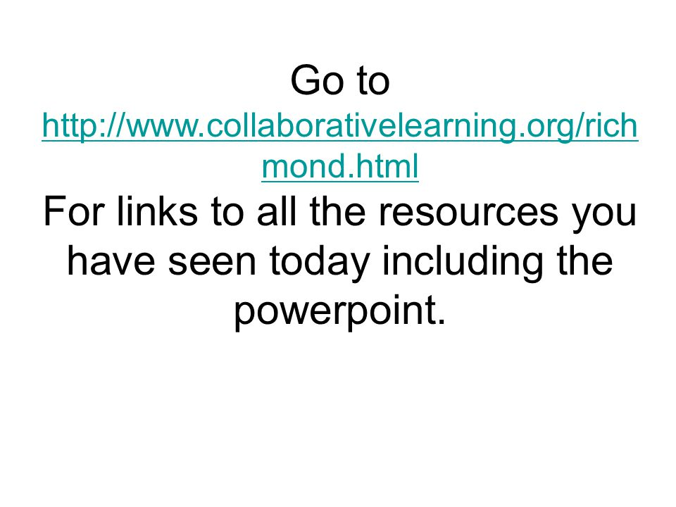 Go to http://www.collaborativelearning.org/rich mond.html For links to all the resources you have seen today including the powerpoint.
