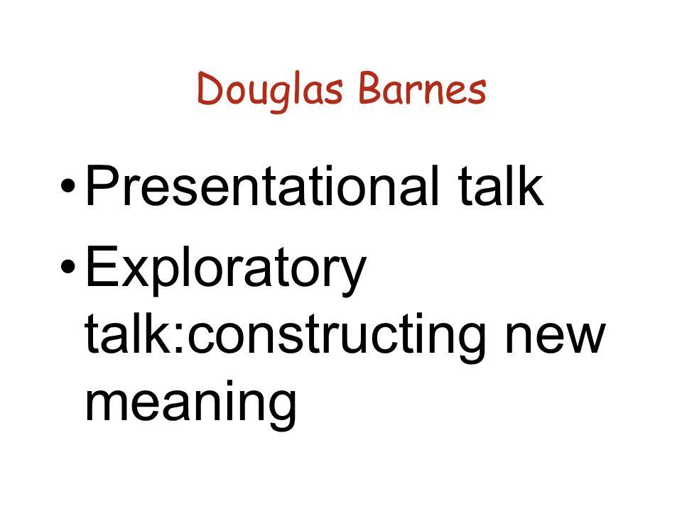 Douglas Barnes Presentational talk Exploratory talk:constructing new meaning