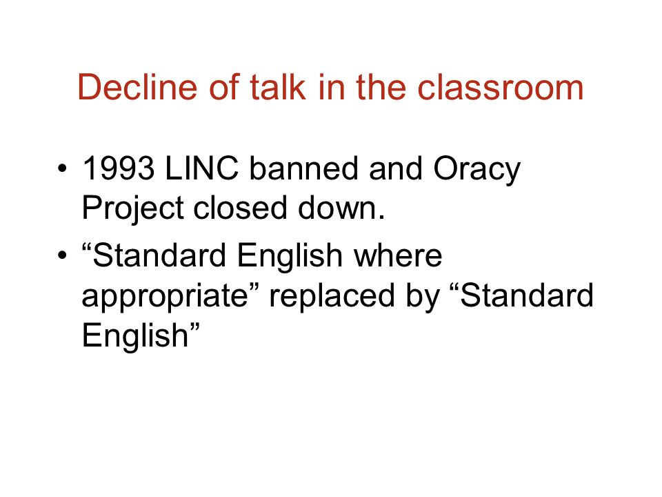 Decline of talk in the classroom 1993 LINC banned and Oracy Project closed down.