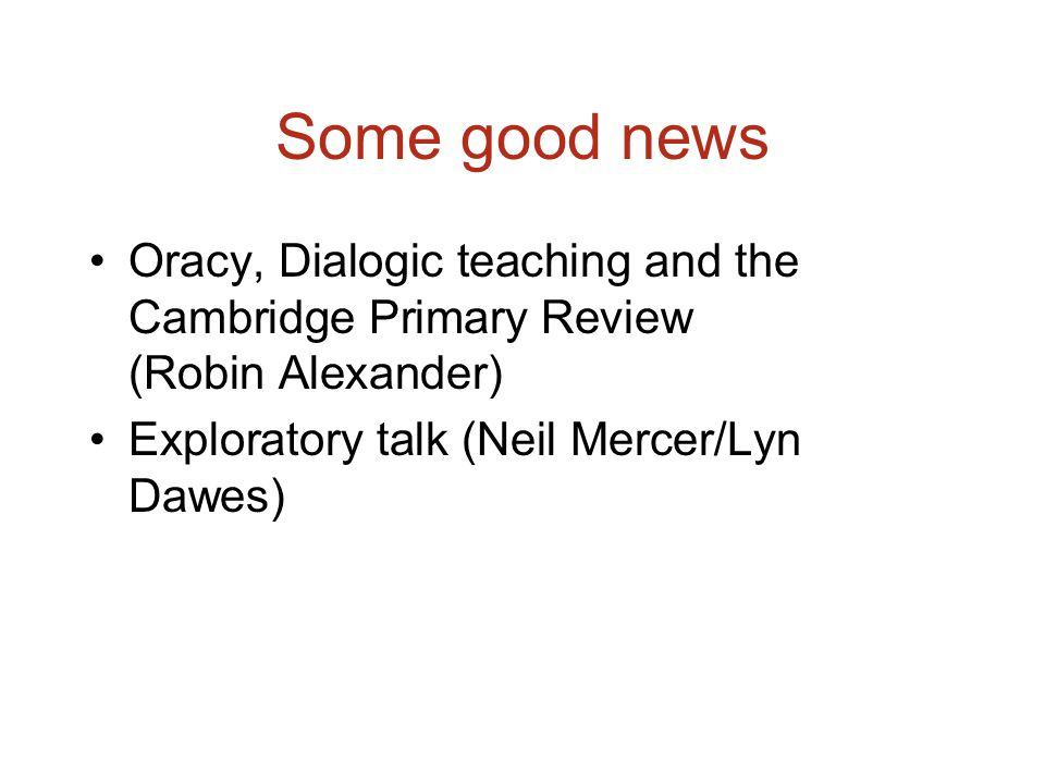 Some good news Oracy, Dialogic teaching and the Cambridge Primary Review (Robin Alexander) Exploratory talk (Neil Mercer/Lyn Dawes)