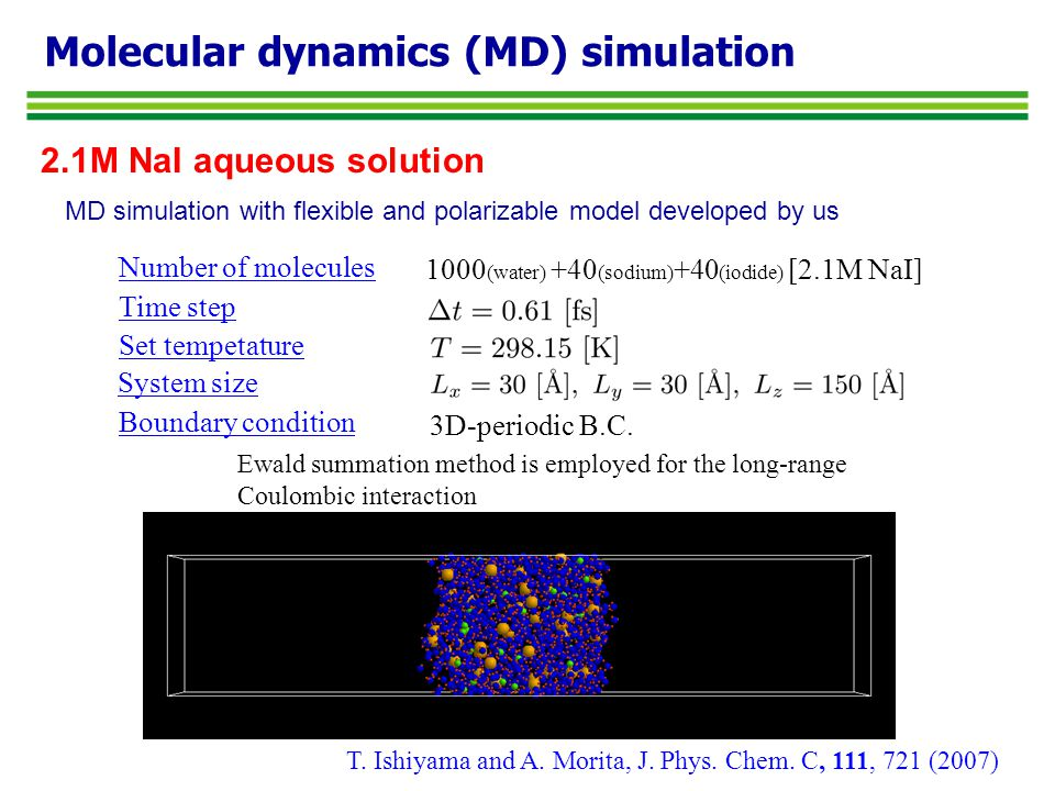 Molecular dynamics (MD) simulation Number of molecules 1000 (water) +40 (sodium) +40 (iodide) [2.1M NaI] Time step Set tempetature 3D-periodic B.C.