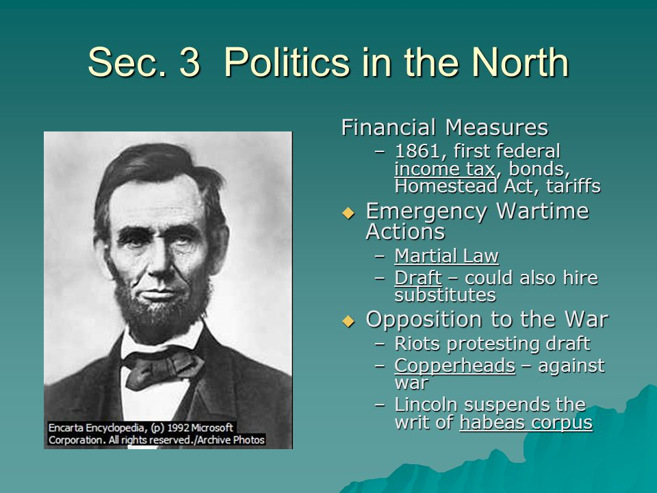 Sec. 3 Politics in the North Financial Measures –1861, first federal income tax, bonds, Homestead Act, tariffs  Emergency Wartime Actions –Martial La