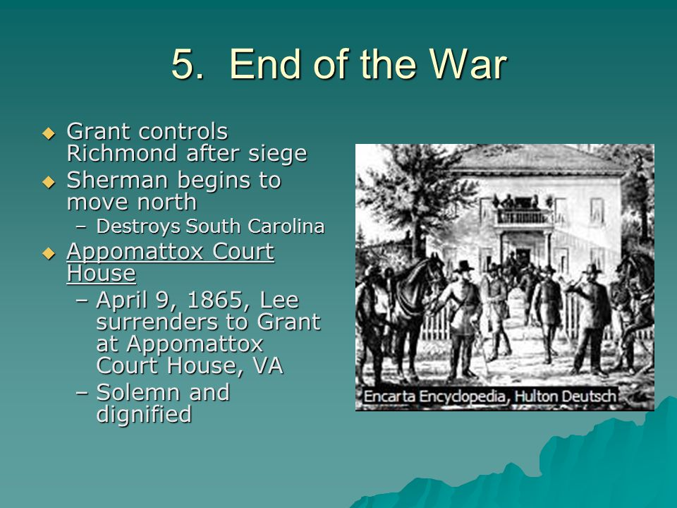 5. End of the War  Grant controls Richmond after siege  Sherman begins to move north –Destroys South Carolina  Appomattox Court House –April 9, 186