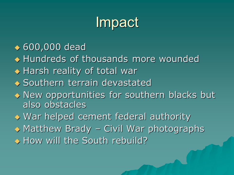 Impact  600,000 dead  Hundreds of thousands more wounded  Harsh reality of total war  Southern terrain devastated  New opportunities for southern blacks but also obstacles  War helped cement federal authority  Matthew Brady – Civil War photographs  How will the South rebuild