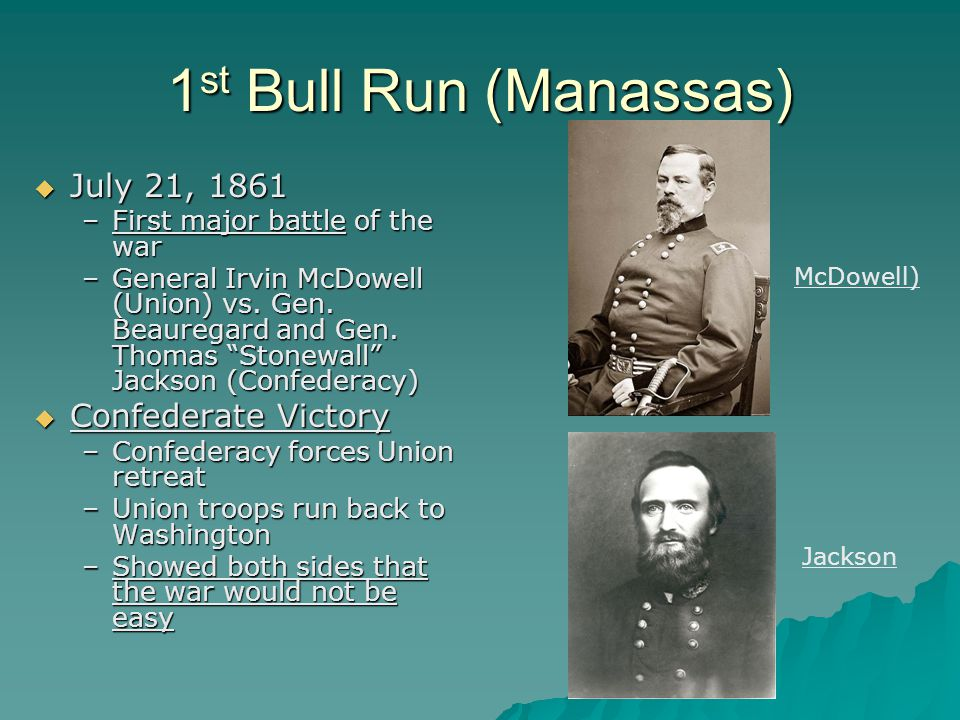 1 st Bull Run (Manassas)  July 21, 1861 –First major battle of the war –General Irvin McDowell (Union) vs.