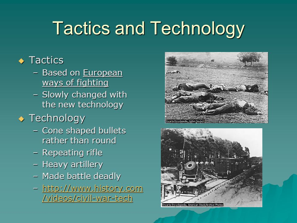 Tactics and Technology  Tactics –Based on European ways of fighting –Slowly changed with the new technology  Technology –Cone shaped bullets rather than round –Repeating rifle –Heavy artillery –Made battle deadly –http://www.history.com /videos/civil-war-tech http://www.history.com /videos/civil-war-techhttp://www.history.com /videos/civil-war-tech