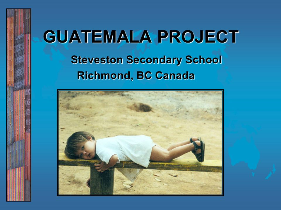 GUATEMALA GUATEMALA PROJECT Steveston Secondary School Richmond, BC Canada Richmond, BC Canada
