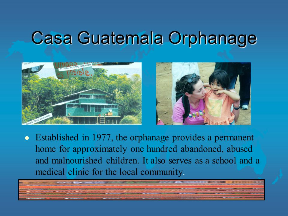 Casa Guatemala Orphanage l Established in 1977, the orphanage provides a permanent home for approximately one hundred abandoned, abused and malnourished children.