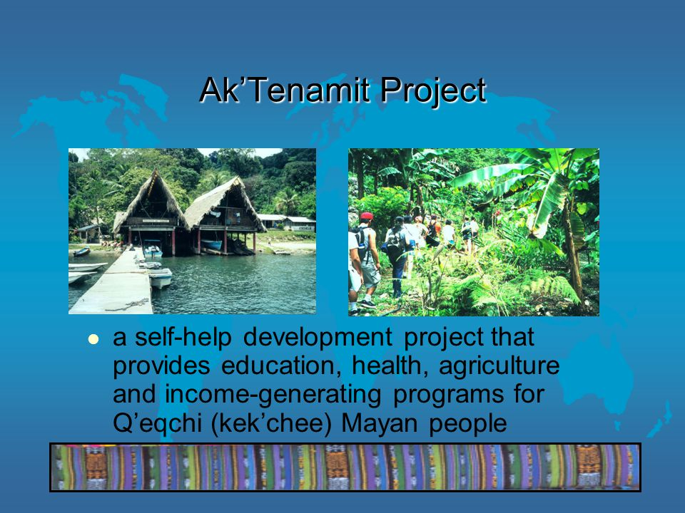 Ak'Tenamit Project a self-help development project that provides education, health, agriculture and income-generating programs for Q'eqchi (kek'chee) Mayan people