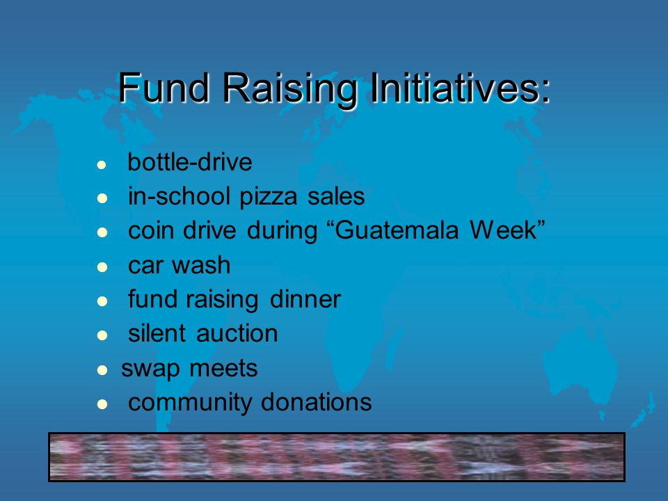 Fund Raising Initiatives: bottle-drive in-school pizza sales coin drive during Guatemala Week car wash fund raising dinner silent auction swap meets community donations
