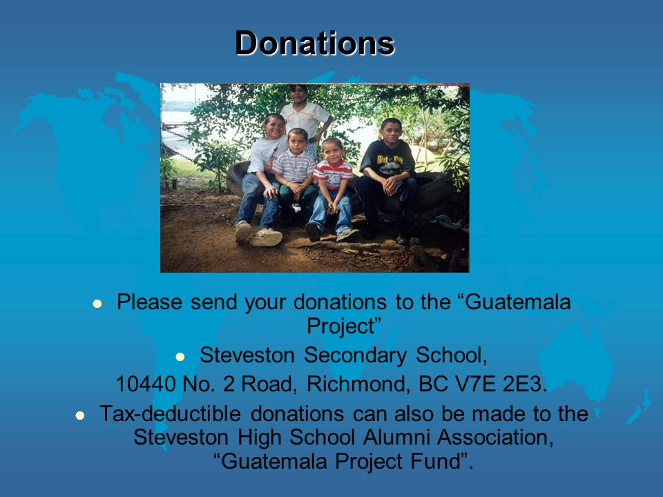 Donations Please send your donations to the Guatemala Project Steveston Secondary School, 10440 No.