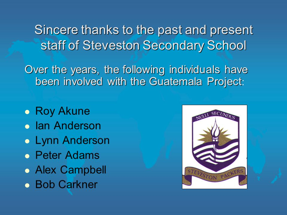 Sincere thanks to the past and present staff of Steveston Secondary School Over the years, the following individuals have been involved with the Guatemala Project Over the years, the following individuals have been involved with the Guatemala Project : Roy Akune Ian Anderson Lynn Anderson Peter Adams Alex Campbell Bob Carkner