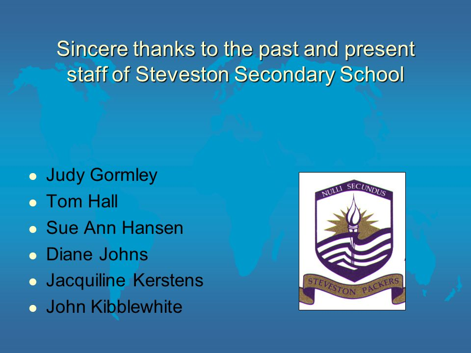 Sincere thanks to the past and present staff of Steveston Secondary School Judy Gormley Tom Hall Sue Ann Hansen Diane Johns Jacquiline Kerstens John Kibblewhite
