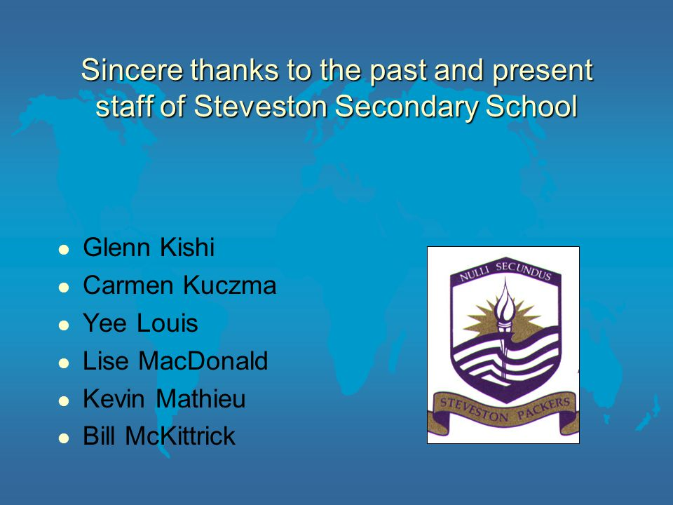 Sincere thanks to the past and present staff of Steveston Secondary School Glenn Kishi Carmen Kuczma Yee Louis Lise MacDonald Kevin Mathieu Bill McKittrick