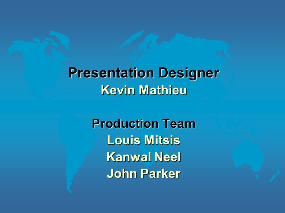 Presentation Designer Kevin Mathieu Production Team Louis Mitsis Kanwal Neel John Parker