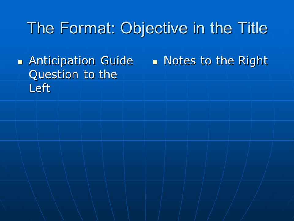 The Format: Objective in the Title Anticipation Guide Question to the Left Anticipation Guide Question to the Left Notes to the Right Notes to the Right