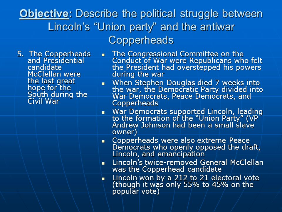 Objective: Describe the political struggle between Lincoln's Union party and the antiwar Copperheads 5.