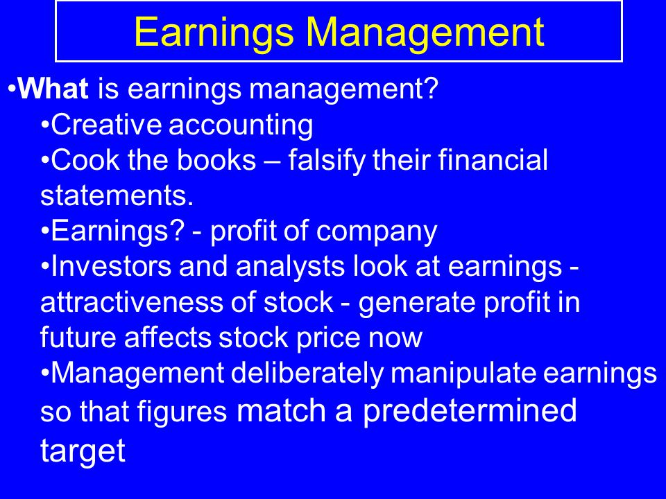 Earnings Management What is earnings management? Creative accounting Cook the books – falsify their financial statements. Earnings? - profit of compan