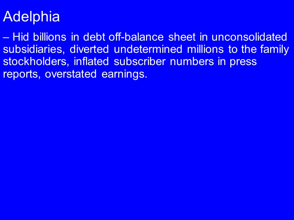 Adelphia – Hid billions in debt off-balance sheet in unconsolidated subsidiaries, diverted undetermined millions to the family stockholders, inflated