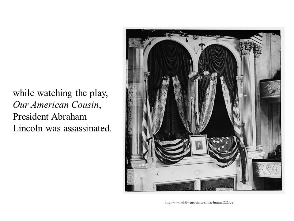 while watching the play, Our American Cousin, President Abraham Lincoln was assassinated.