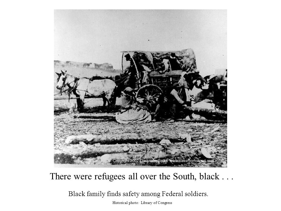 There were refugees all over the South, black... Black family finds safety among Federal soldiers.