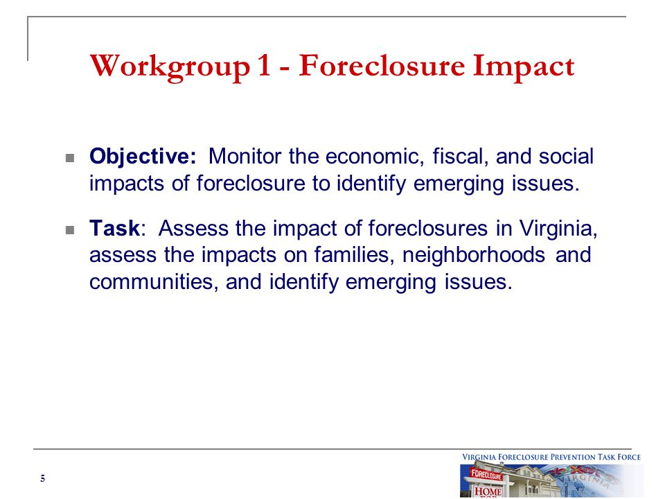 5 Workgroup 1 - Foreclosure Impact Objective: Monitor the economic, fiscal, and social impacts of foreclosure to identify emerging issues.
