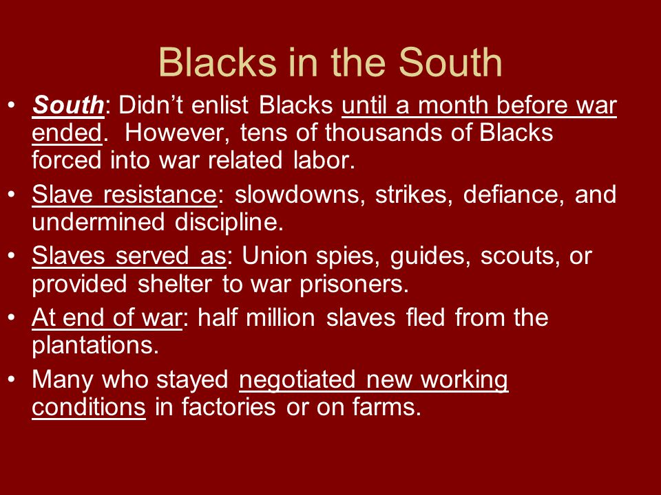 Blacks in the South South: Didn't enlist Blacks until a month before war ended. However, tens of thousands of Blacks forced into war related labor. Sl