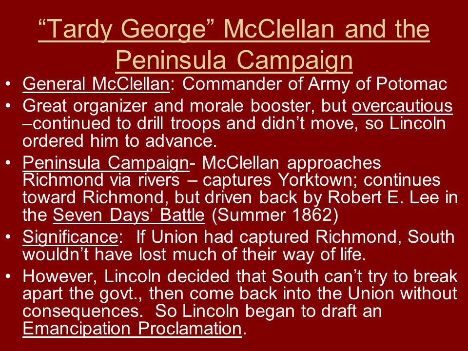 """""""Tardy George"""" McClellan and the Peninsula Campaign General McClellan: Commander of Army of Potomac Great organizer and morale booster, but overcautio"""