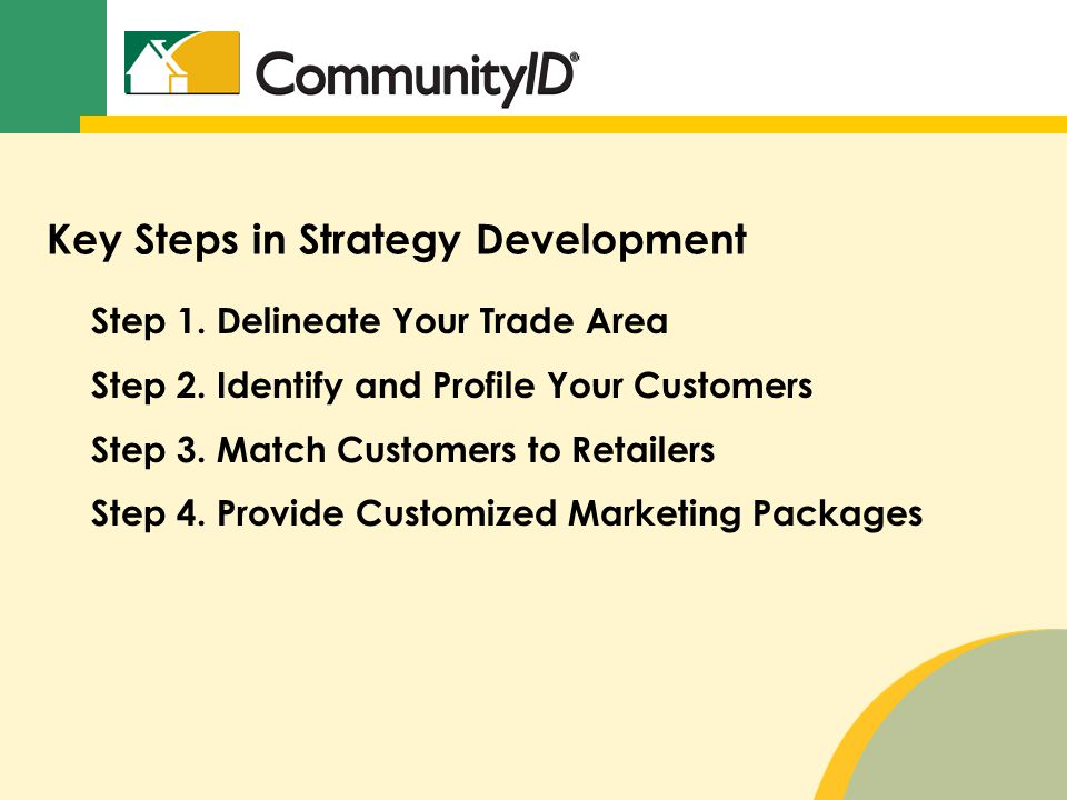 Key Steps in Strategy Development Step 1. Delineate Your Trade Area Step 2. Identify and Profile Your Customers Step 3. Match Customers to Retailers S