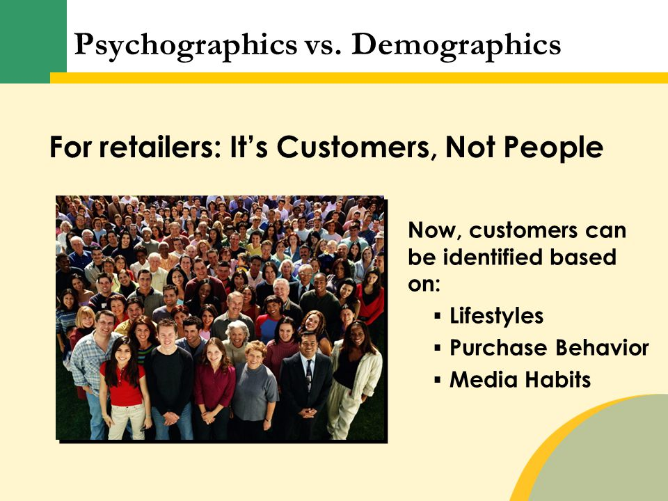 Now, customers can be identified based on:  Lifestyles  Purchase Behavior  Media Habits For retailers: It's Customers, Not People Psychographics vs.