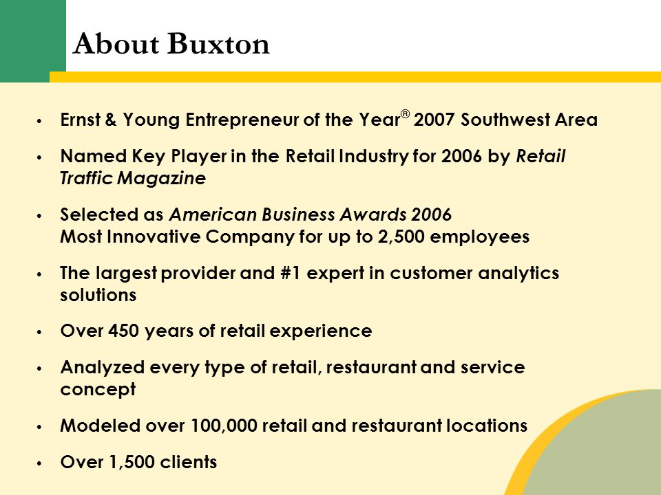 Ernst & Young Entrepreneur of the Year ® 2007 Southwest Area Named Key Player in the Retail Industry for 2006 by Retail Traffic Magazine Selected as American Business Awards 2006 Most Innovative Company for up to 2,500 employees The largest provider and #1 expert in customer analytics solutions Over 450 years of retail experience Analyzed every type of retail, restaurant and service concept Modeled over 100,000 retail and restaurant locations Over 1,500 clients About Buxton