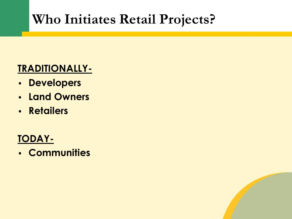 Who Initiates Retail Projects TRADITIONALLY- Developers Land Owners Retailers TODAY- Communities