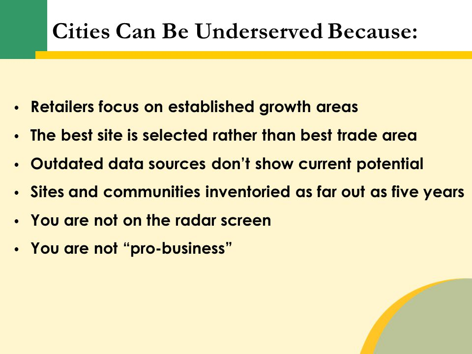Cities Can Be Underserved Because: Retailers focus on established growth areas The best site is selected rather than best trade area Outdated data sou