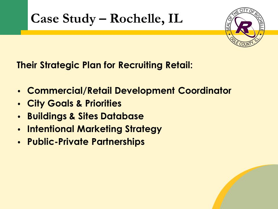 Case Study – Rochelle, IL Their Strategic Plan for Recruiting Retail: Commercial/Retail Development Coordinator City Goals & Priorities Buildings & Sites Database Intentional Marketing Strategy Public-Private Partnerships