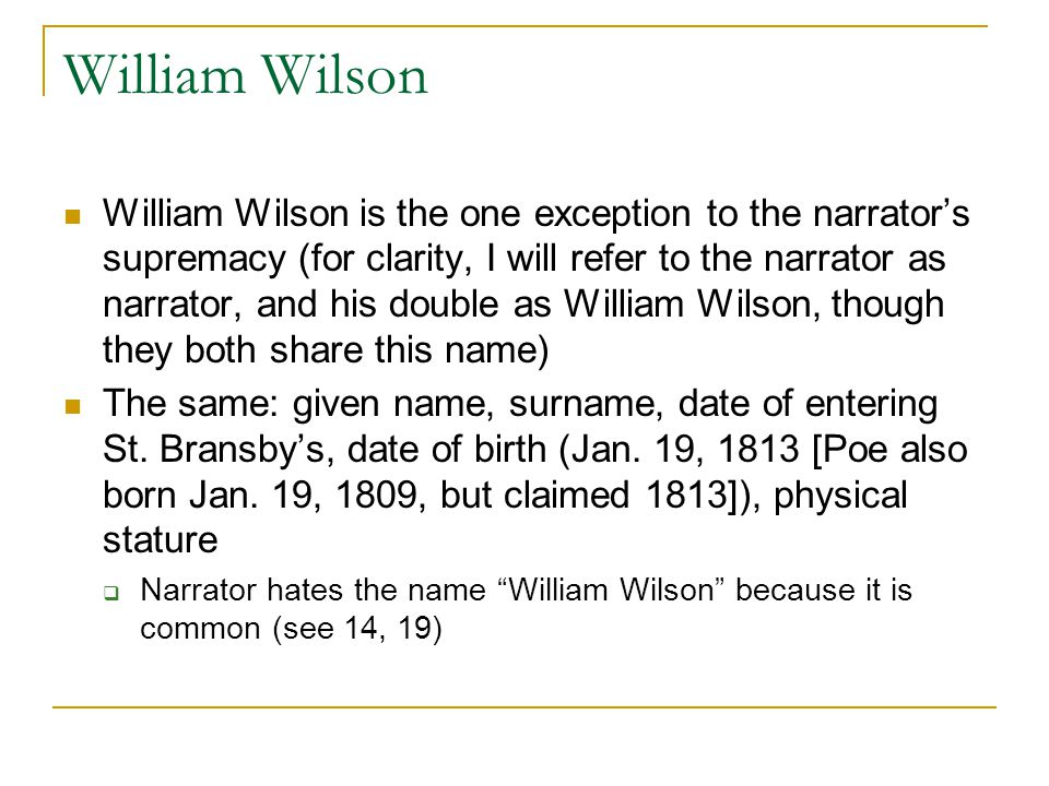 William Wilson William Wilson is the one exception to the narrator's supremacy (for clarity, I will refer to the narrator as narrator, and his double as William Wilson, though they both share this name) The same: given name, surname, date of entering St.