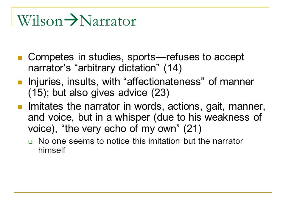 Wilson  Narrator Competes in studies, sports—refuses to accept narrator's arbitrary dictation (14) Injuries, insults, with affectionateness of manner (15); but also gives advice (23) Imitates the narrator in words, actions, gait, manner, and voice, but in a whisper (due to his weakness of voice), the very echo of my own (21)  No one seems to notice this imitation but the narrator himself