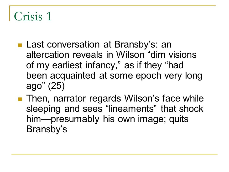 Crisis 1 Last conversation at Bransby's: an altercation reveals in Wilson dim visions of my earliest infancy, as if they had been acquainted at some epoch very long ago (25) Then, narrator regards Wilson's face while sleeping and sees lineaments that shock him—presumably his own image; quits Bransby's