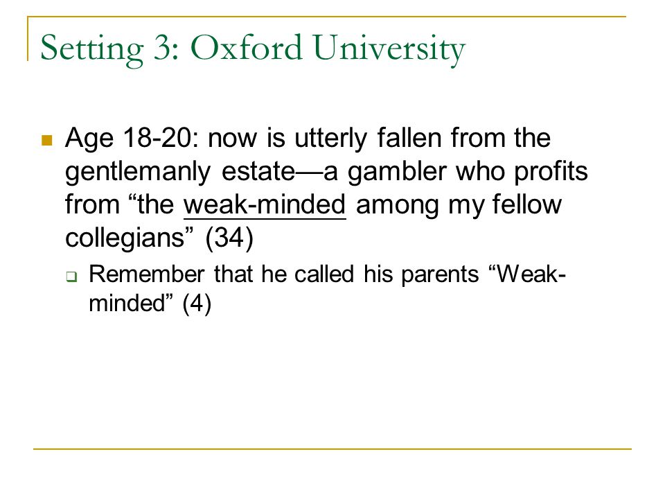 Setting 3: Oxford University Age 18-20: now is utterly fallen from the gentlemanly estate—a gambler who profits from the weak-minded among my fellow collegians (34)  Remember that he called his parents Weak- minded (4)