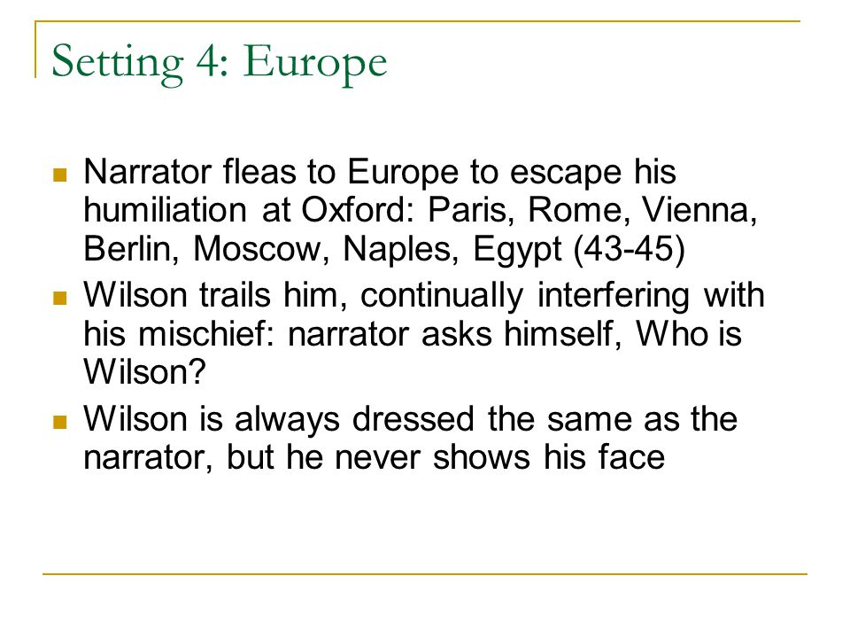 Setting 4: Europe Narrator fleas to Europe to escape his humiliation at Oxford: Paris, Rome, Vienna, Berlin, Moscow, Naples, Egypt (43-45) Wilson trails him, continually interfering with his mischief: narrator asks himself, Who is Wilson.