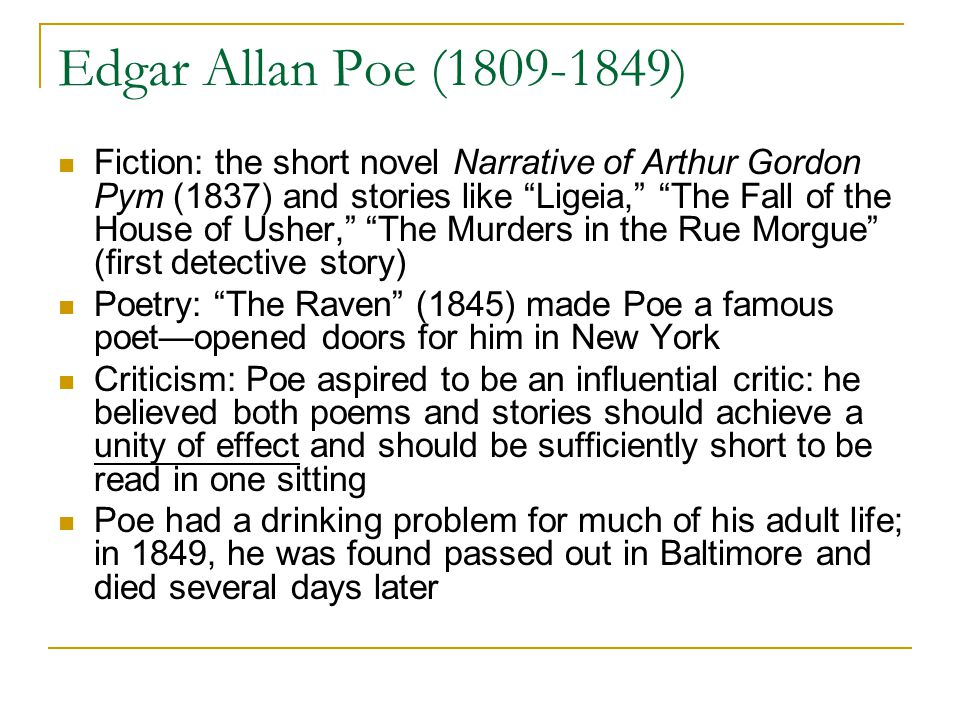 Edgar Allan Poe (1809-1849) Fiction: the short novel Narrative of Arthur Gordon Pym (1837) and stories like Ligeia, The Fall of the House of Usher, The Murders in the Rue Morgue (first detective story) Poetry: The Raven (1845) made Poe a famous poet—opened doors for him in New York Criticism: Poe aspired to be an influential critic: he believed both poems and stories should achieve a unity of effect and should be sufficiently short to be read in one sitting Poe had a drinking problem for much of his adult life; in 1849, he was found passed out in Baltimore and died several days later