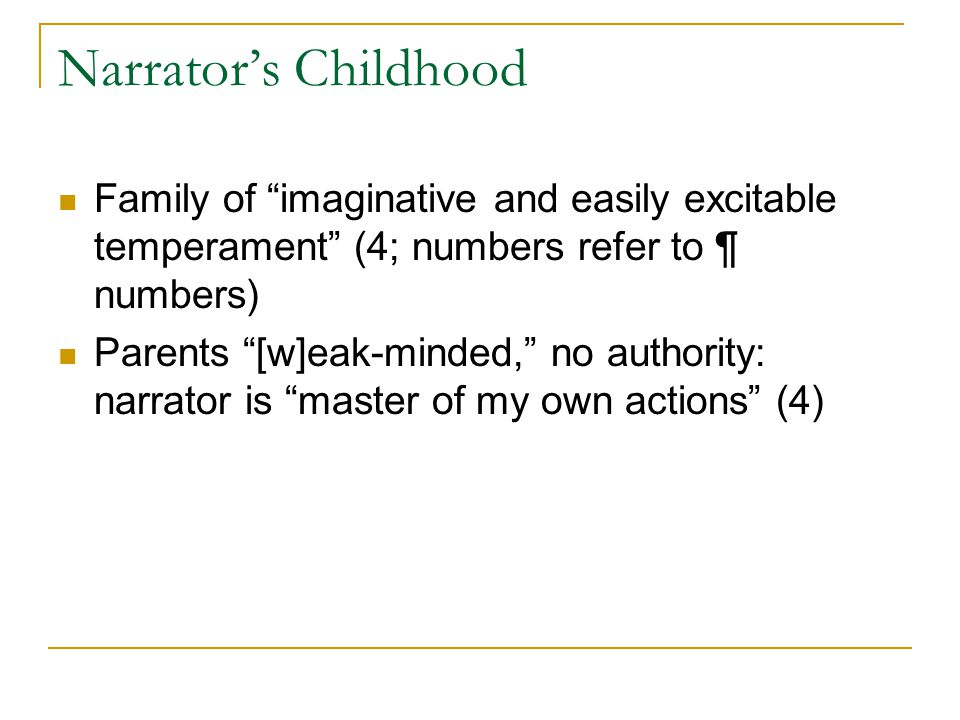 Narrator's Childhood Family of imaginative and easily excitable temperament (4; numbers refer to ¶ numbers) Parents [w]eak-minded, no authority: narrator is master of my own actions (4)