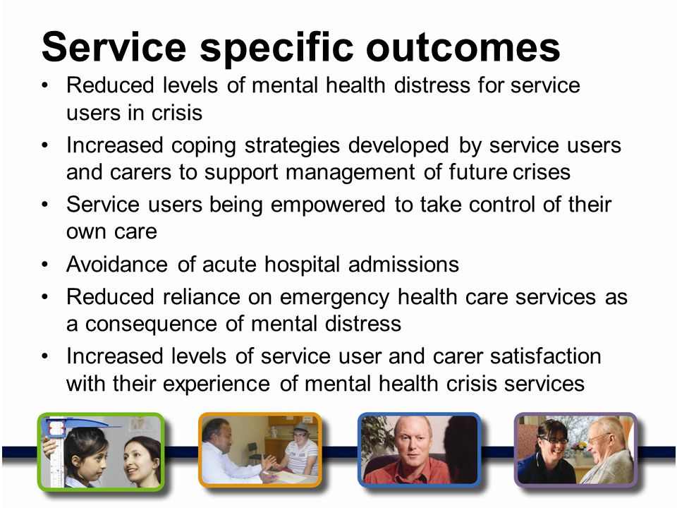 Service specific outcomes Reduced levels of mental health distress for service users in crisis Increased coping strategies developed by service users