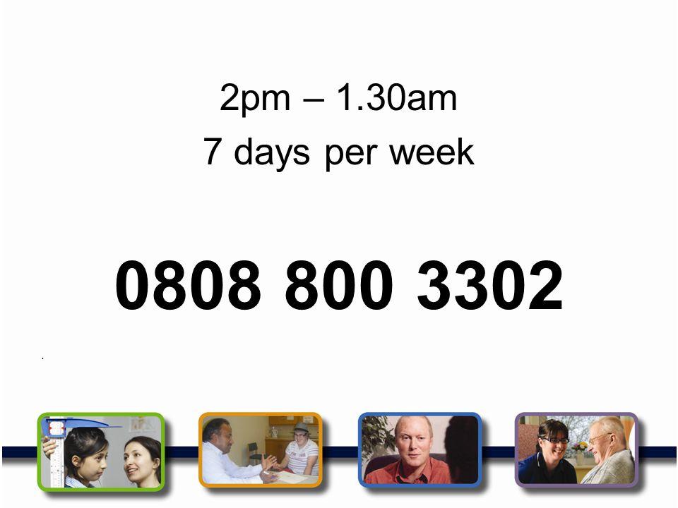 2pm – 1.30am 7 days per week 0808 800 3302.