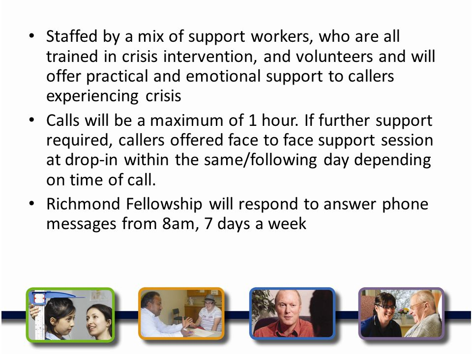 Staffed by a mix of support workers, who are all trained in crisis intervention, and volunteers and will offer practical and emotional support to call