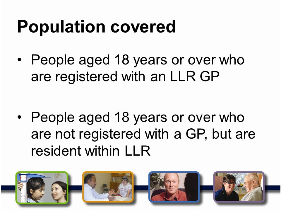 Population covered People aged 18 years or over who are registered with an LLR GP People aged 18 years or over who are not registered with a GP, but a