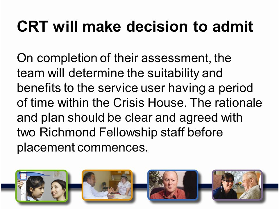 CRT will make decision to admit On completion of their assessment, the team will determine the suitability and benefits to the service user having a p