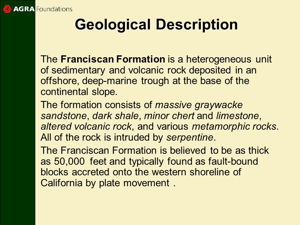 Geological Description The Franciscan Formation is a heterogeneous unit of sedimentary and volcanic rock deposited in an offshore, deep-marine trough at the base of the continental slope.
